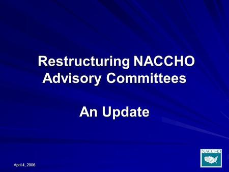 April 4, 2006 Restructuring NACCHO Advisory Committees An Update Restructuring NACCHO Advisory Committees An Update.