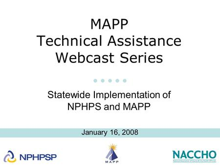 MAPP Technical Assistance Webcast Series Statewide Implementation of NPHPS and MAPP January 16, 2008.
