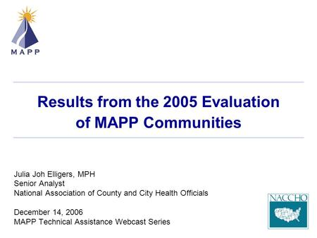 Results from the 2005 Evaluation of MAPP Communities Julia Joh Elligers, MPH Senior Analyst National Association of County and City Health Officials December.