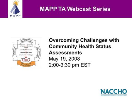 Overcoming Challenges with Community Health Status Assessments May 19, 2008 2:00-3:30 pm EST MAPP TA Webcast Series.