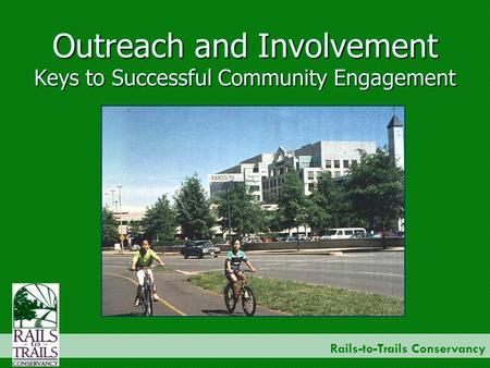 Rails-to-Trails Conservancy Outreach and Involvement Keys to Successful Community Engagement.