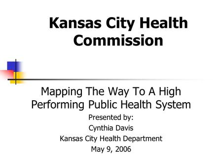 Kansas City Health Commission Mapping The Way To A High Performing Public Health System Presented by: Cynthia Davis Kansas City Health Department May 9,