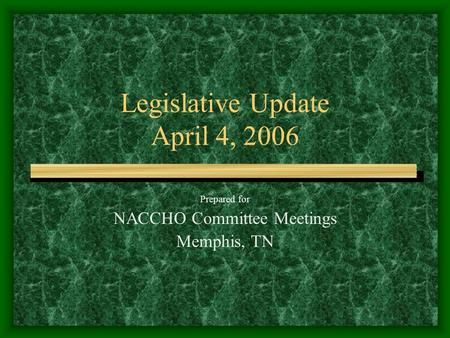 Legislative Update April 4, 2006 Prepared for NACCHO Committee Meetings Memphis, TN.