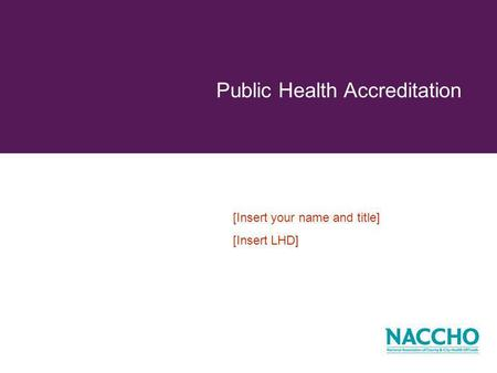Public Health Accreditation [Insert your name and title] [Insert LHD]