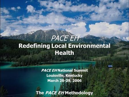 PACE EH Redefining Local Environmental Health PACE EH National Summit Louisville, Kentucky March 28-29, 2006 The PACE EH Methodology.