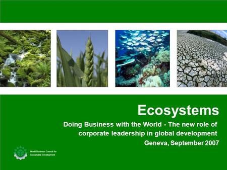 Geneva, September 2007 Ecosystems World Business Council for Sustainable Development Doing Business with the World - The new role of corporate leadership.
