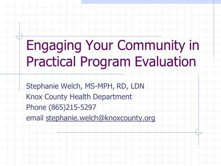 Engaging Your Community in Practical Program Evaluation Stephanie Welch, MS-MPH, RD, LDN Knox County Health Department Phone (865)215-5297