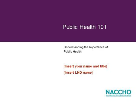 Understanding the Importance of Public Health Public Health 101 [Insert your name and title] [Insert LHD name]