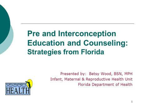 1 Pre and Interconception Education and Counseling: Strategies from Florida Presented by: Betsy Wood, BSN, MPH Infant, Maternal & Reproductive Health Unit.