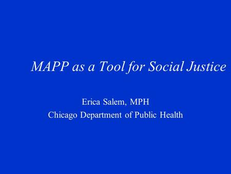 MAPP as a Tool for Social Justice Erica Salem, MPH Chicago Department of Public Health.