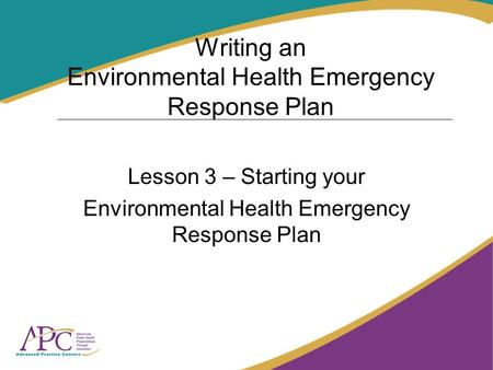 Writing an Environmental Health Emergency Response Plan Lesson 3 – Starting your Environmental Health Emergency Response Plan.