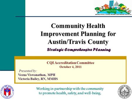 Working in partnership with the community to promote health, safety, and well-being. CQI Accreditation Committee October 4, 2011 Presented by: Veena Viswanathan,