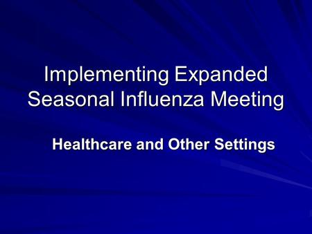 Implementing Expanded Seasonal Influenza Meeting Healthcare and Other Settings.