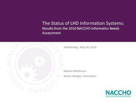 Wednesday, May 26, 2010 The Status of LHD Information Systems: Results from the 2010 NACCHO Informatics Needs Assessment Alastair Matheson Senior Analyst,