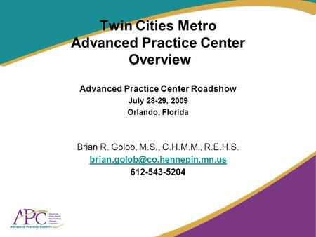 Twin Cities Metro Advanced Practice Center Overview Advanced Practice Center Roadshow July 28-29, 2009 Orlando, Florida Brian R. Golob, M.S., C.H.M.M.,