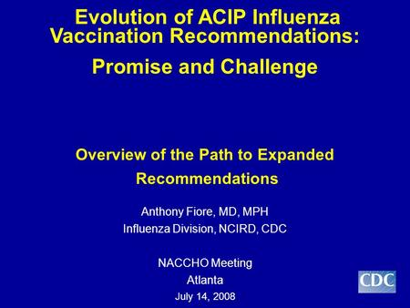 Evolution of ACIP Influenza Vaccination Recommendations: Promise and Challenge Overview of the Path to Expanded Recommendations Anthony Fiore, MD, MPH.