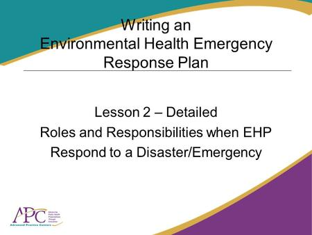 Writing an Environmental Health Emergency Response Plan Lesson 2 – Detailed Roles and Responsibilities when EHP Respond to a Disaster/Emergency.