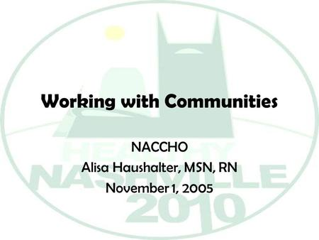 Working with Communities NACCHO Alisa Haushalter, MSN, RN November 1, 2005.