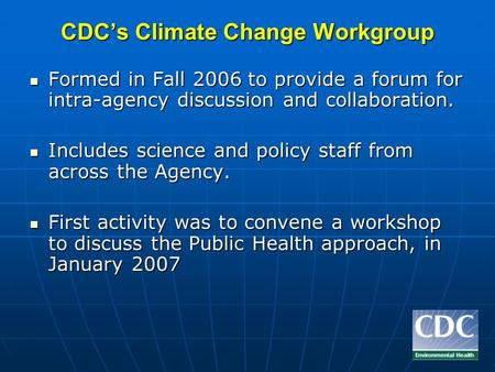 CDCs Climate Change Workgroup Formed in Fall 2006 to provide a forum for intra-agency discussion and collaboration. Formed in Fall 2006 to provide a forum.
