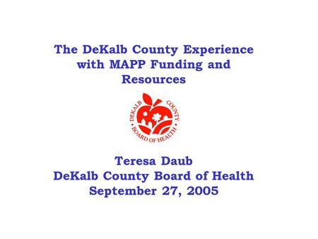 The DeKalb County Experience with MAPP Funding and Resources Teresa Daub DeKalb County Board of Health September 27, 2005.