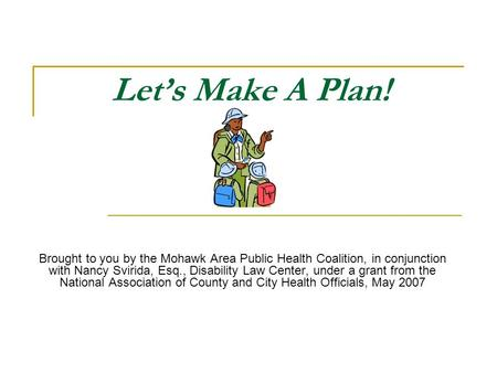 Lets Make A Plan! Brought to you by the Mohawk Area Public Health Coalition, in conjunction with Nancy Svirida, Esq., Disability Law Center, under a grant.