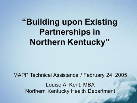 Building upon Existing Partnerships in Northern Kentucky MAPP Technical Assistance / February 24, 2005 Louise A. Kent, MBA Northern Kentucky Health Department.
