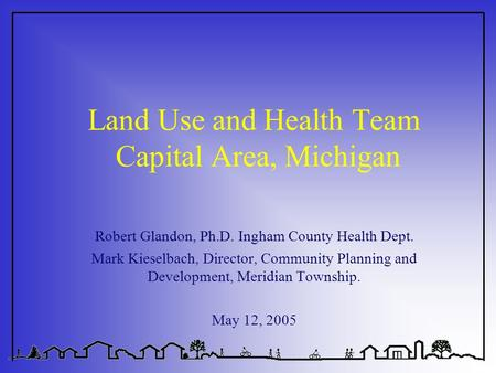 Land Use and Health Team Capital Area, Michigan Robert Glandon, Ph.D. Ingham County Health Dept. Mark Kieselbach, Director, Community Planning and Development,