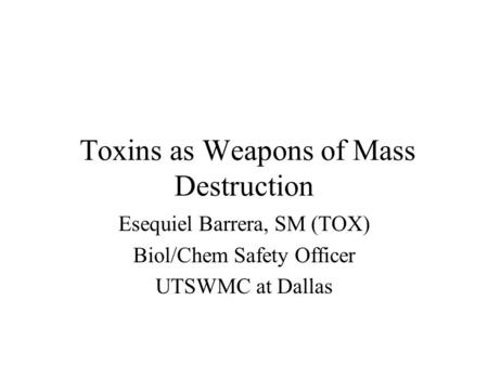 Toxins as Weapons of Mass Destruction Esequiel Barrera, SM (TOX) Biol/Chem Safety Officer UTSWMC at Dallas.