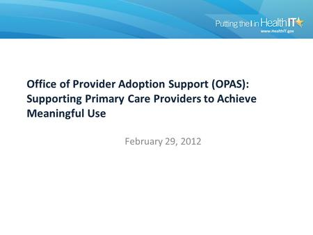 Office of Provider Adoption Support (OPAS): Supporting Primary Care Providers to Achieve Meaningful Use February 29, 2012.