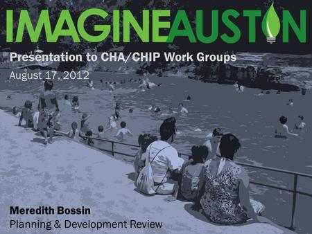 Presentation to CHA/CHIP Work Groups August 17, 2012 Meredith Bossin Planning & Development Review.