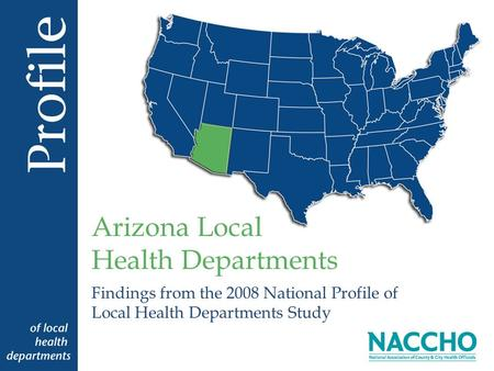 Findings from the 2008 National Profile of Local Health Departments Study Arizona Local Health Departments.