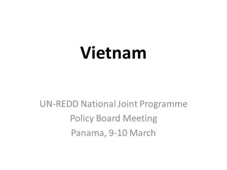 Vietnam UN-REDD National Joint Programme Policy Board Meeting Panama, 9-10 March.