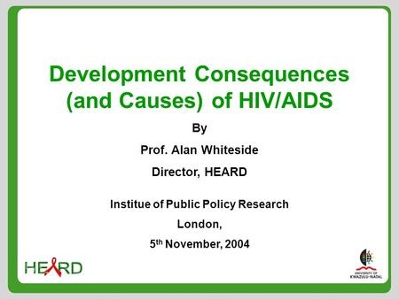 Development Consequences (and Causes) of HIV/AIDS By Prof. Alan Whiteside Director, HEARD Institue of Public Policy Research London, 5 th November, 2004.