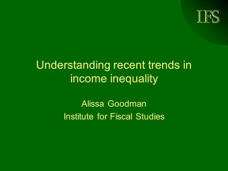 IFS Understanding recent trends in income inequality Alissa Goodman Institute for Fiscal Studies.