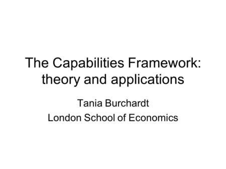 The Capabilities Framework: theory and applications Tania Burchardt London School of Economics.