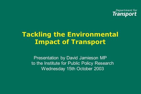 Tackling the Environmental Impact of Transport Presentation by David Jamieson MP to the Institute for Public Policy Research Wednesday 15th October 2003.