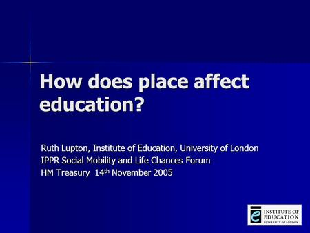 How does place affect education? Ruth Lupton, Institute of Education, University of London IPPR Social Mobility and Life Chances Forum HM Treasury 14 th.