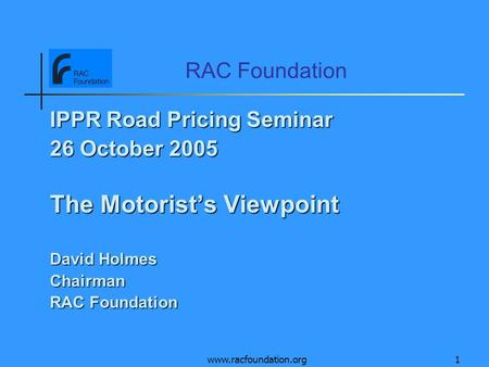 Www.racfoundation.org1 RAC Foundation IPPR Road Pricing Seminar 26 October 2005 The Motorists Viewpoint David Holmes Chairman RAC Foundation.