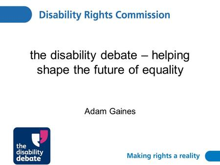The disability debate – helping shape the future of equality Adam Gaines.