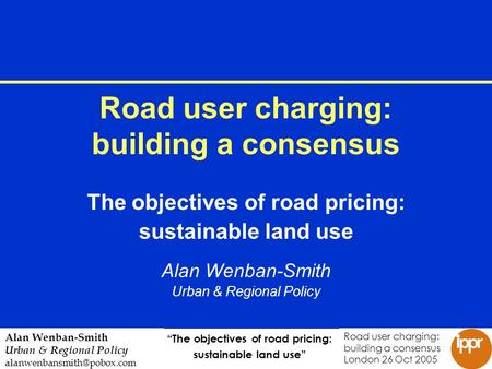 The objectives of road pricing: sustainable land use Road user charging: building a consensus London 26 Oct 2005 Alan Wenban-Smith Urban & Regional Policy.