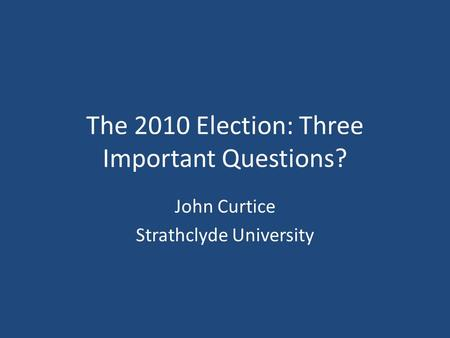 The 2010 Election: Three Important Questions? John Curtice Strathclyde University.