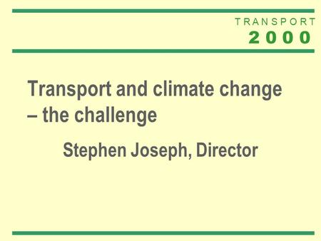 T R A N S P O R T 2 0 0 0 Transport and climate change – the challenge Stephen Joseph, Director.