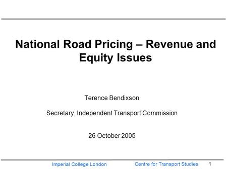 Imperial College London 1 Centre for Transport Studies National Road Pricing – Revenue and Equity Issues Terence Bendixson Secretary, Independent Transport.