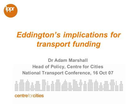Eddingtons implications for transport funding Dr Adam Marshall Head of Policy, Centre for Cities National Transport Conference, 16 Oct 07.