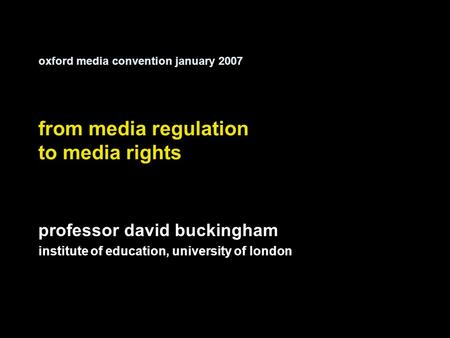Oxford media convention january 2007 from media regulation to media rights professor david buckingham institute of education, university of london.