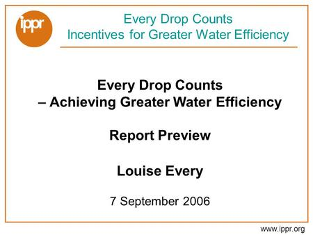 Www.ippr.org Every Drop Counts – Achieving Greater Water Efficiency Report Preview Louise Every 7 September 2006 Every Drop Counts Incentives for Greater.