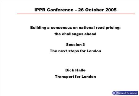 IPPR Conference - 26 October 2005 Building a consensus on national road pricing: the challenges ahead Session 3 The next steps for London Dick Halle Transport.