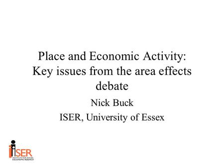 Place and Economic Activity: Key issues from the area effects debate Nick Buck ISER, University of Essex.