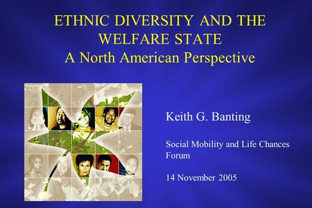 ETHNIC DIVERSITY AND THE WELFARE STATE A North American Perspective Keith G. Banting Social Mobility and Life Chances Forum 14 November 2005.