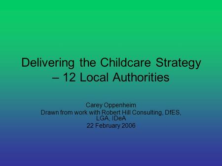 Delivering the Childcare Strategy – 12 Local Authorities Carey Oppenheim Drawn from work with Robert Hill Consulting, DfES, LGA, IDeA 22 February 2006.